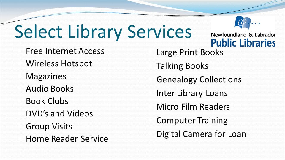 Select Library Services Free Internet Access Wireless Hotspot Magazines Audio Books Book Clubs DVD's and Videos Group Visits Home Reader Service Large Print Books Talking Books Genealogy Collections Inter Library Loans Micro Film Readers Computer Training Digital Camera for Loan