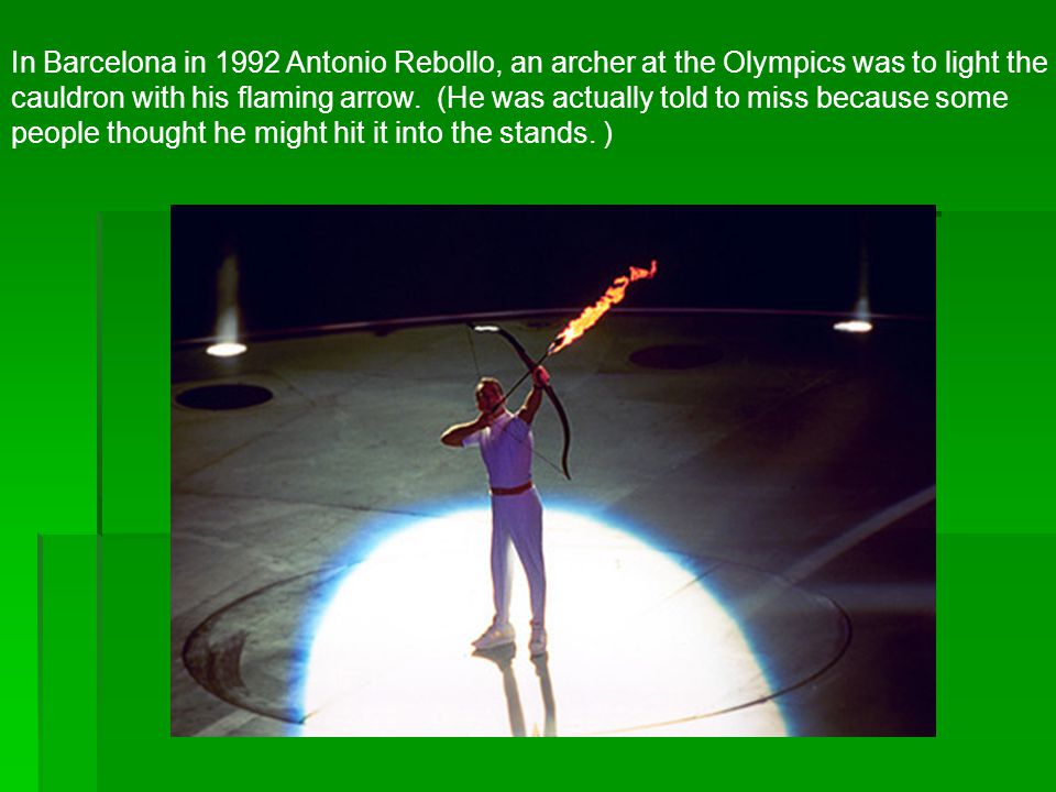 In Barcelona in 1992 Antonio Rebollo, an archer at the Olympics was to light the cauldron with his flaming arrow.
