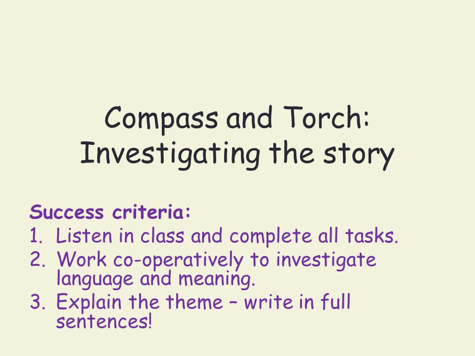Compass and Torch: Investigating the story Success criteria: 1.Listen in class and complete all tasks. 2.Work co-operatively to investigate language a