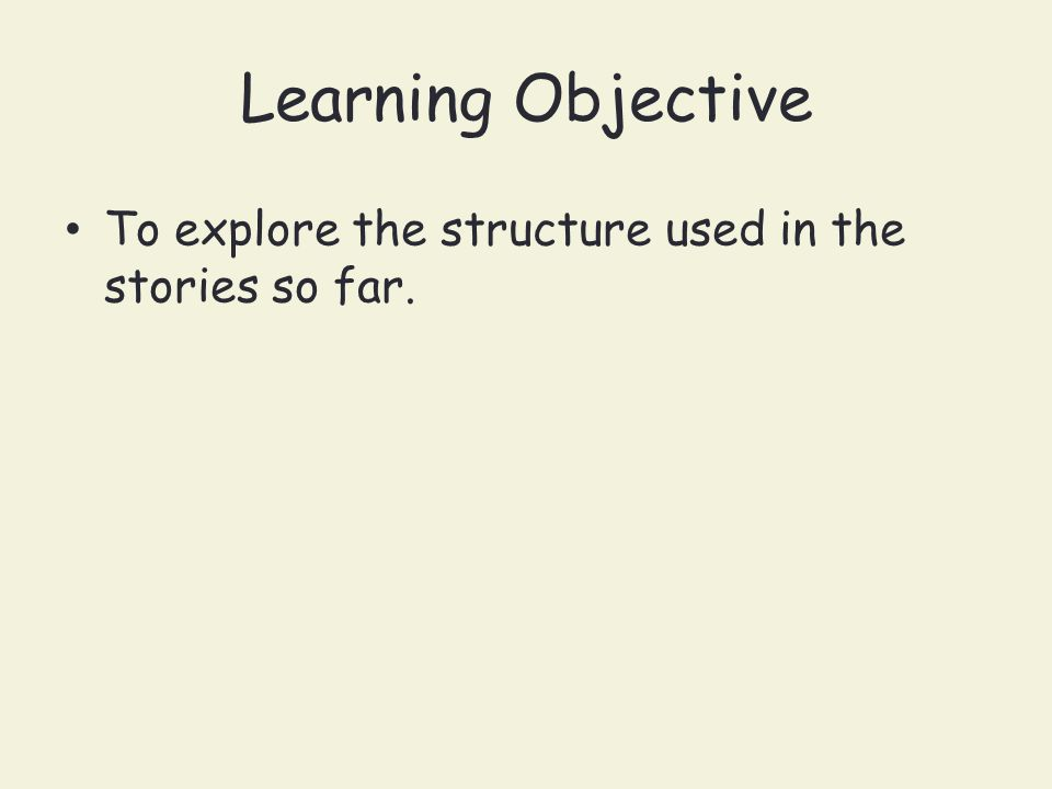 Learning Objective To explore the structure used in the stories so far.