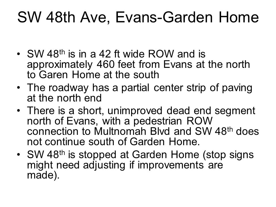 SW 48th Ave, Evans-Garden Home SW 48 th is in a 42 ft wide ROW and is approximately 460 feet from Evans at the north to Garen Home at the south The roadway has a partial center strip of paving at the north end There is a short, unimproved dead end segment north of Evans, with a pedestrian ROW connection to Multnomah Blvd and SW 48 th does not continue south of Garden Home.