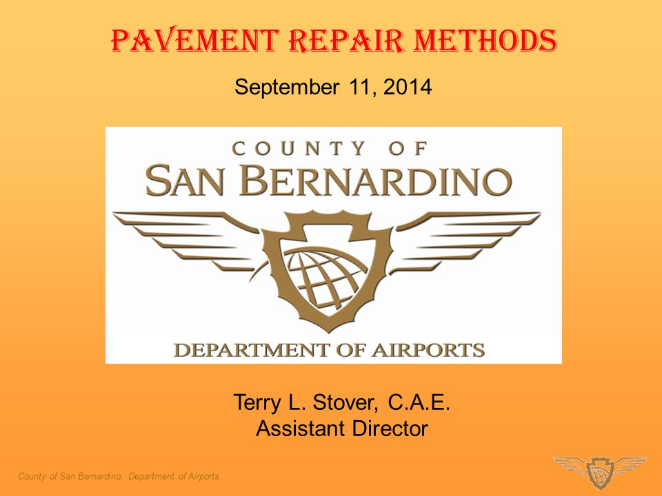 County of San Bernardino, Department of Airports PAVEMENT REPAIR METHODS September 11, 2014 Terry L. Stover, C.A.E. Assistant Director