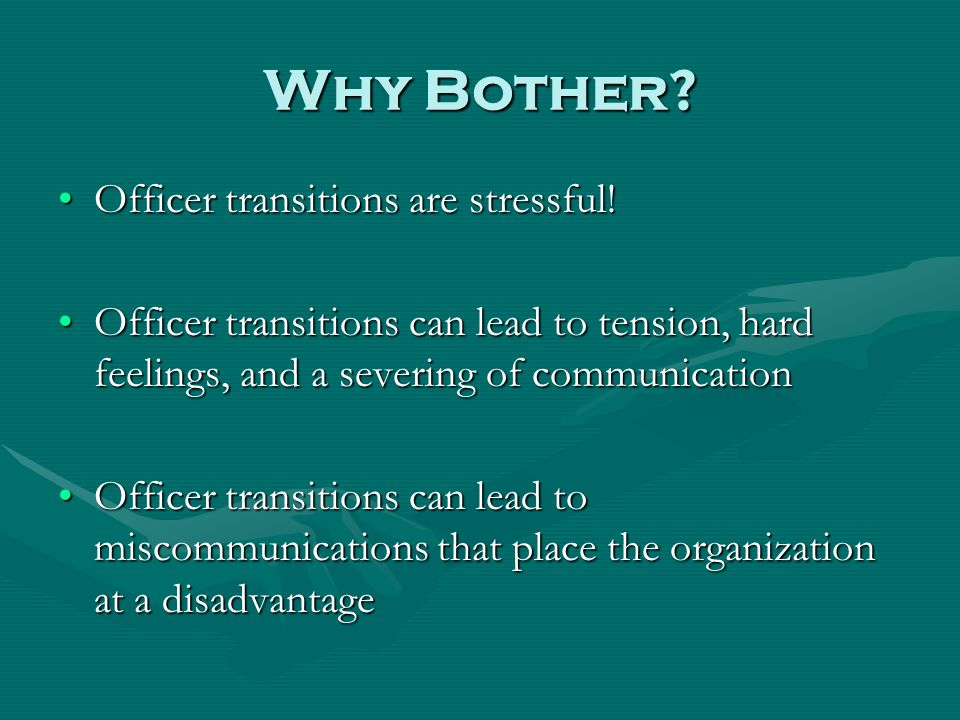 Why Bother.Officer transitions are stressful!Officer transitions are stressful.