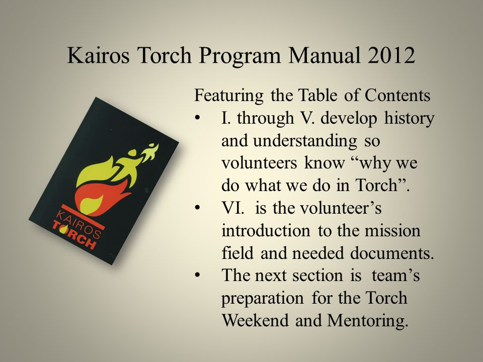 "Kairos Torch Program Manual 2012 Featuring the Table of Contents I. through V. develop history and understanding so volunteers know ""why we do what we"