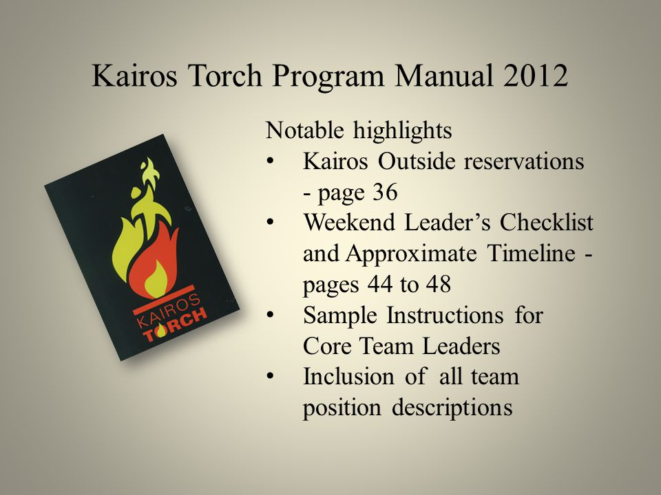 Kairos Torch Program Manual 2012 Notable highlights Kairos Outside reservations - page 36 Weekend Leader's Checklist and Approximate Timeline - pages 44 to 48 Sample Instructions for Core Team Leaders Inclusion of all team position descriptions