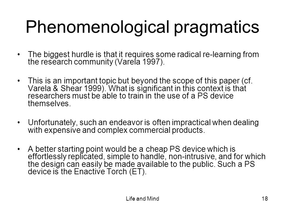 Life and Mind18 Phenomenological pragmatics The biggest hurdle is that it requires some radical re-learning from the research community (Varela 1997).