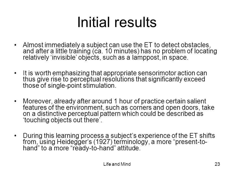 Life and Mind23 Initial results Almost immediately a subject can use the ET to detect obstacles, and after a little training (ca.