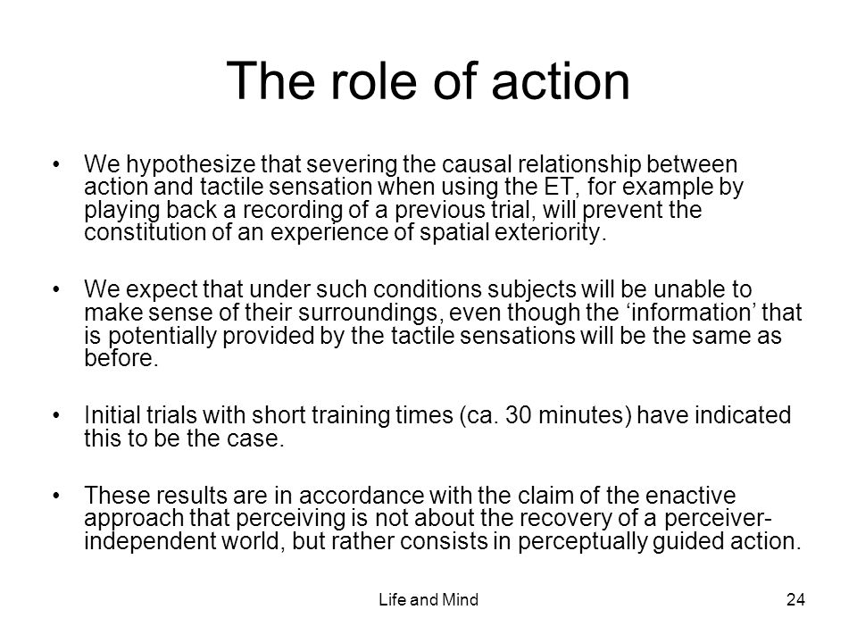 Life and Mind24 The role of action We hypothesize that severing the causal relationship between action and tactile sensation when using the ET, for example by playing back a recording of a previous trial, will prevent the constitution of an experience of spatial exteriority.