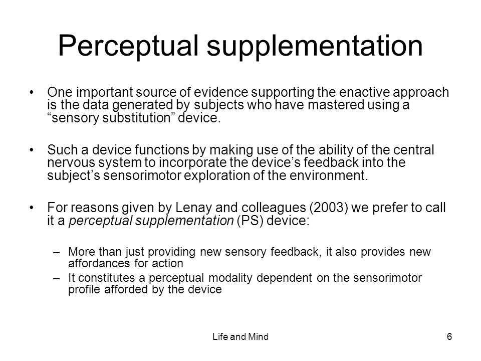 Life and Mind6 Perceptual supplementation One important source of evidence supporting the enactive approach is the data generated by subjects who have mastered using a sensory substitution device.
