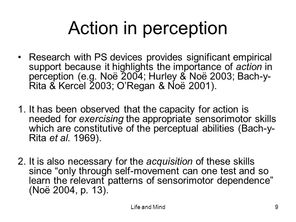 Life and Mind9 Action in perception Research with PS devices provides significant empirical support because it highlights the importance of action in perception (e.g.