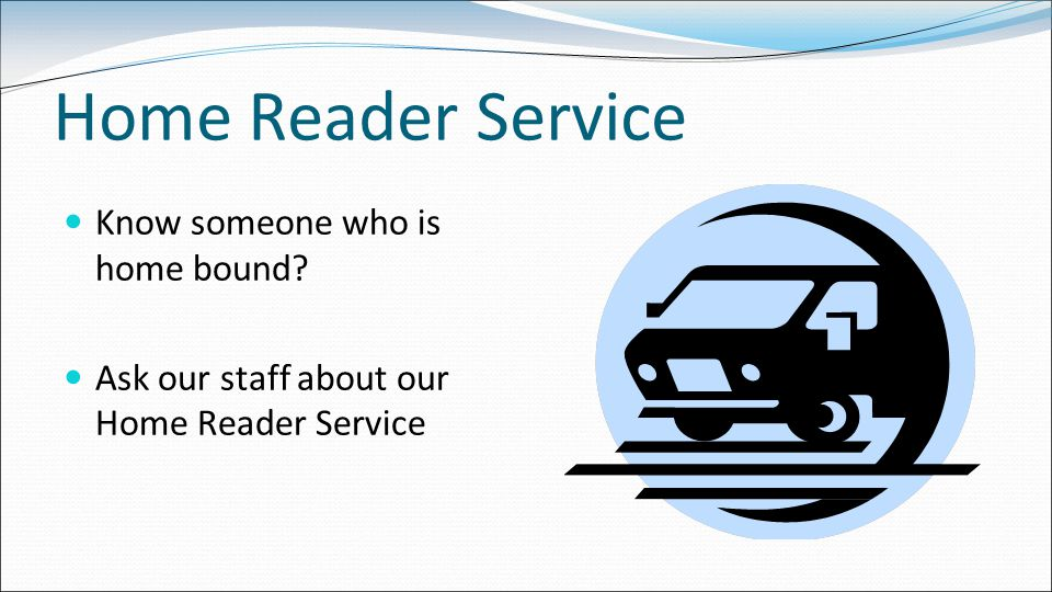 Home Reader Service Know someone who is home bound Ask our staff about our Home Reader Service