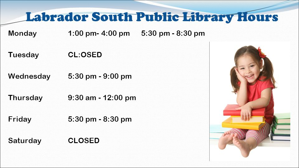 Labrador South Public Library Hours Monday1:00 pm- 4:00 pm 5:30 pm - 8:30 pm TuesdayCL:OSED Wednesday5:30 pm - 9:00 pm Thursday9:30 am - 12:00 pm Friday5:30 pm - 8:30 pm SaturdayCLOSED