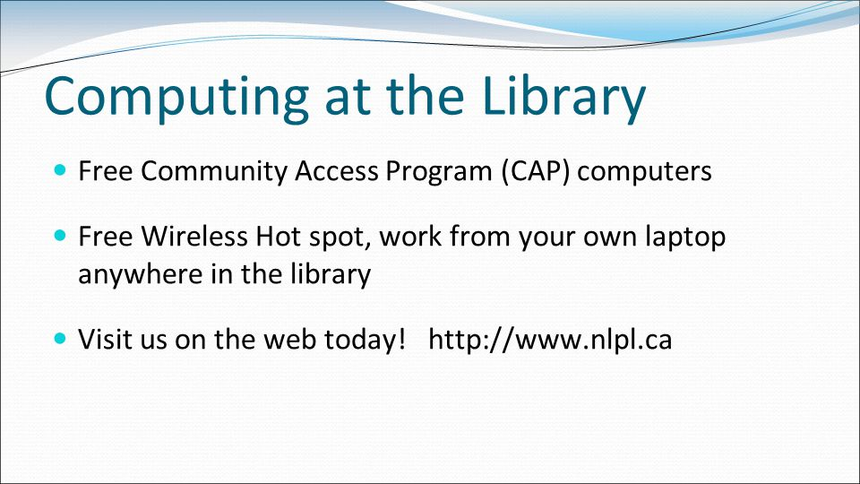 Computing at the Library Free Community Access Program (CAP) computers Free Wireless Hot spot, work from your own laptop anywhere in the library Visit us on the web today.