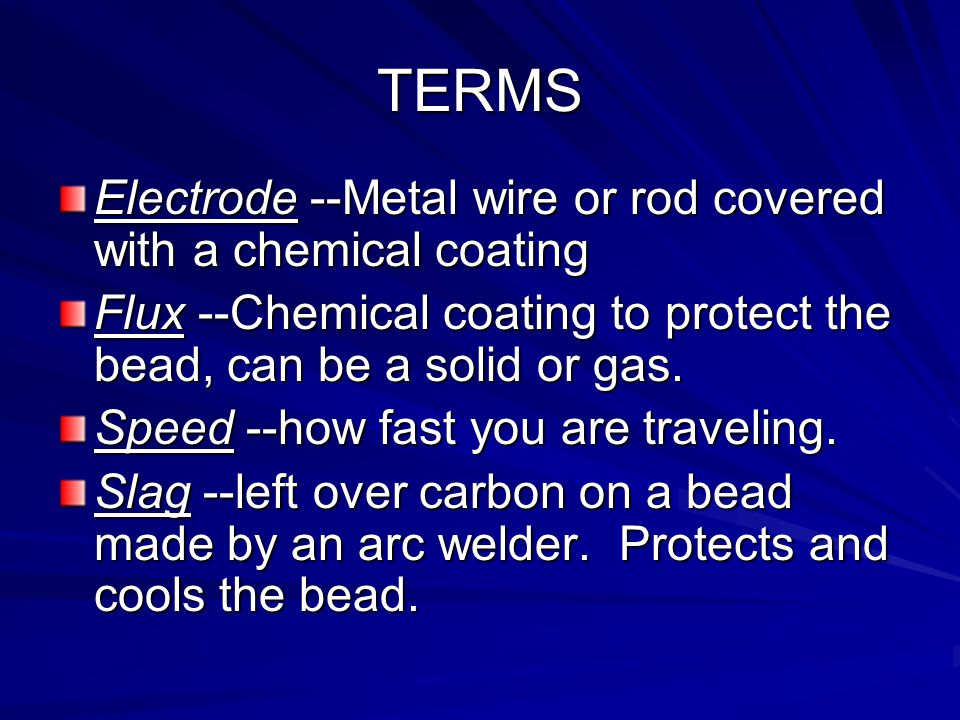 Terms: Arc-flow of current across a small gap Base Metal -metal to be welded to Bead --Weld made by one pass of the electrode Crater --depression at t