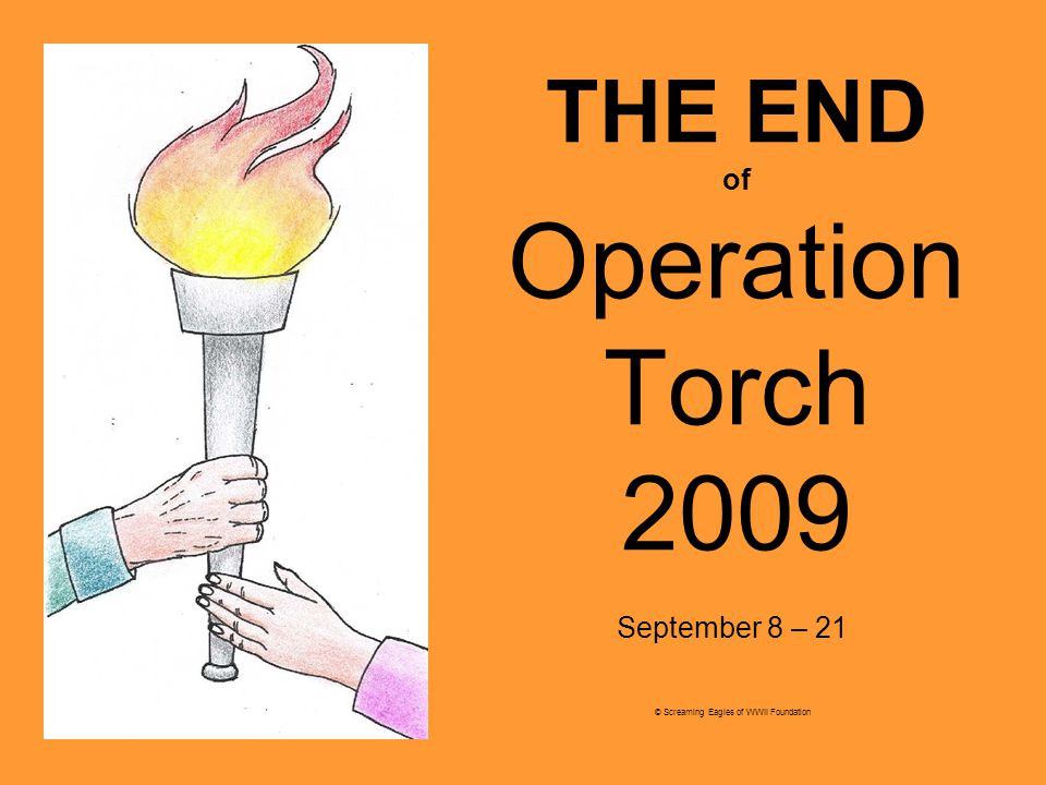 THE END of Operation Torch 2009 September 8 – 21 © Screaming Eagles of WWII Foundation