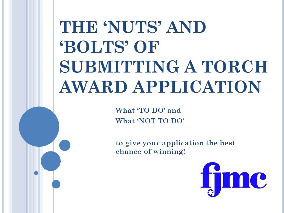 THE 'NUTS' AND 'BOLTS' OF SUBMITTING A TORCH AWARD APPLICATION What 'TO DO' and What 'NOT TO DO' to give your application the best chance of winning!