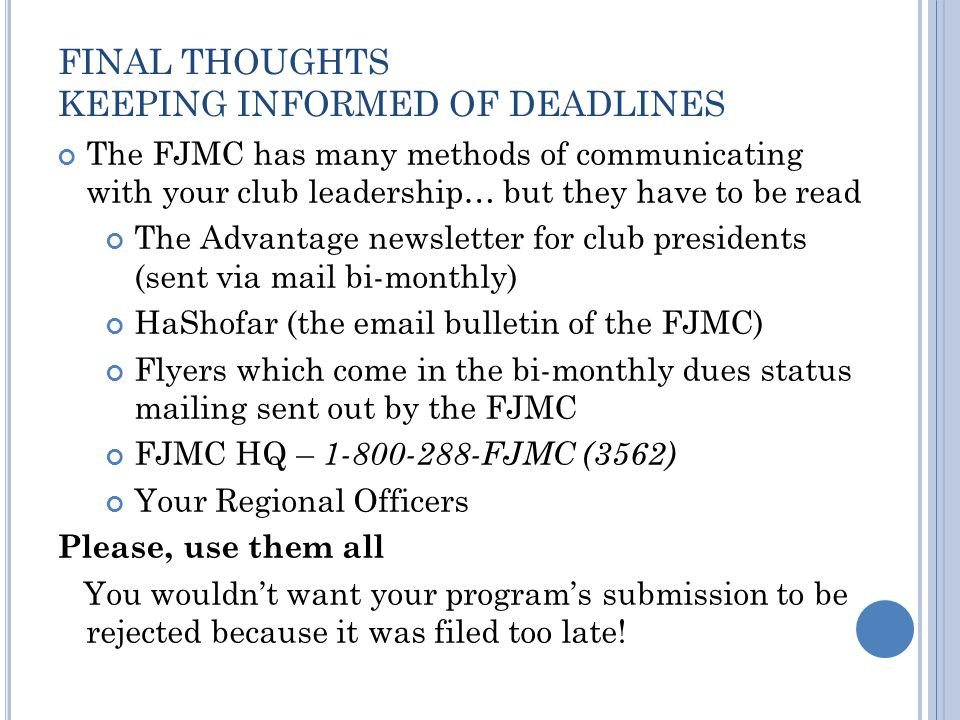 FINAL THOUGHTS KEEPING INFORMED OF DEADLINES The FJMC has many methods of communicating with your club leadership… but they have to be read The Advantage newsletter for club presidents (sent via mail bi-monthly) HaShofar (the email bulletin of the FJMC) Flyers which come in the bi-monthly dues status mailing sent out by the FJMC FJMC HQ – 1-800-288-FJMC (3562) Your Regional Officers Please, use them all You wouldn't want your program's submission to be rejected because it was filed too late!