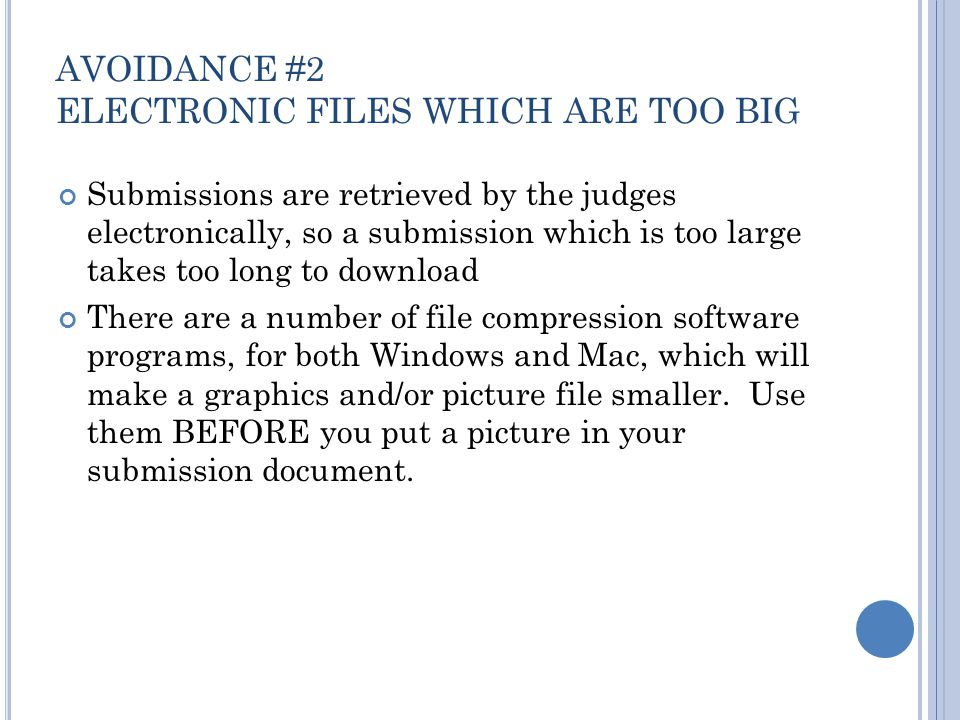 AVOIDANCE #2 ELECTRONIC FILES WHICH ARE TOO BIG Submissions are retrieved by the judges electronically, so a submission which is too large takes too long to download There are a number of file compression software programs, for both Windows and Mac, which will make a graphics and/or picture file smaller.