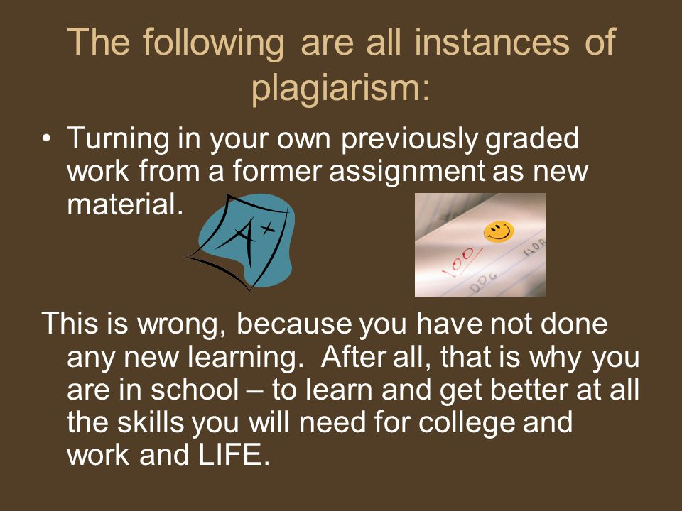 The following are all instances of plagiarism: Turning in your own previously graded work from a former assignment as new material.