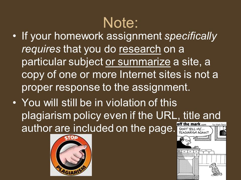Note: If your homework assignment specifically requires that you do research on a particular subject or summarize a site, a copy of one or more Internet sites is not a proper response to the assignment.