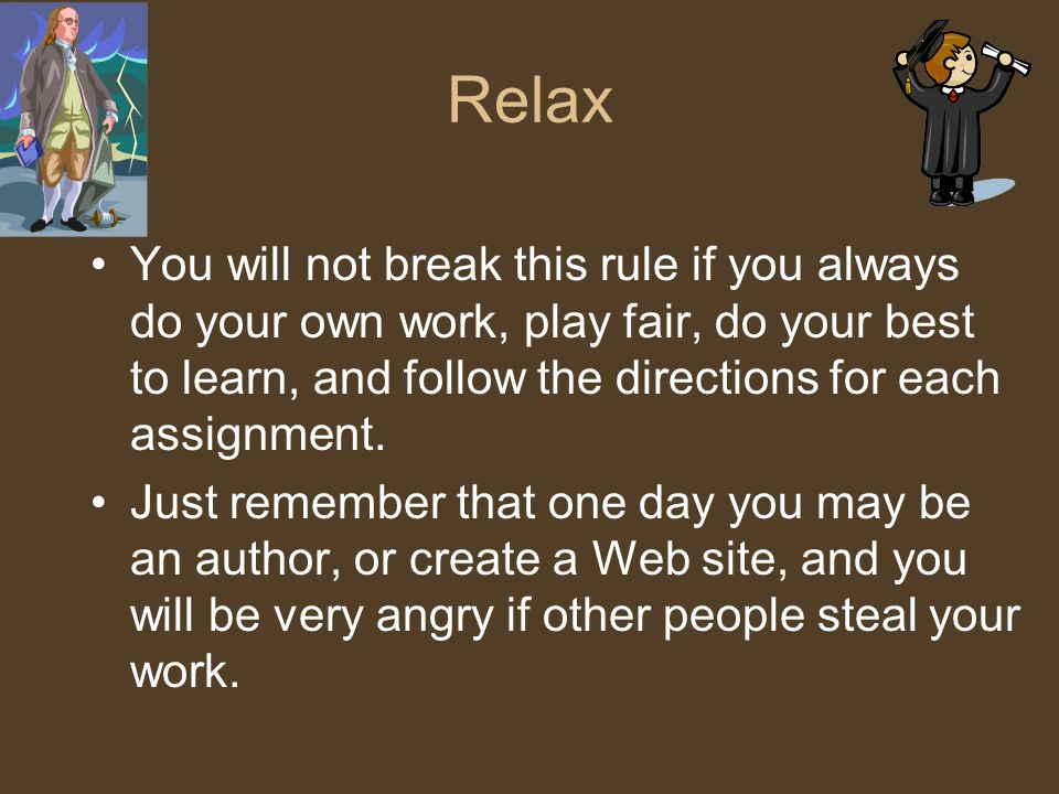 Relax You will not break this rule if you always do your own work, play fair, do your best to learn, and follow the directions for each assignment.
