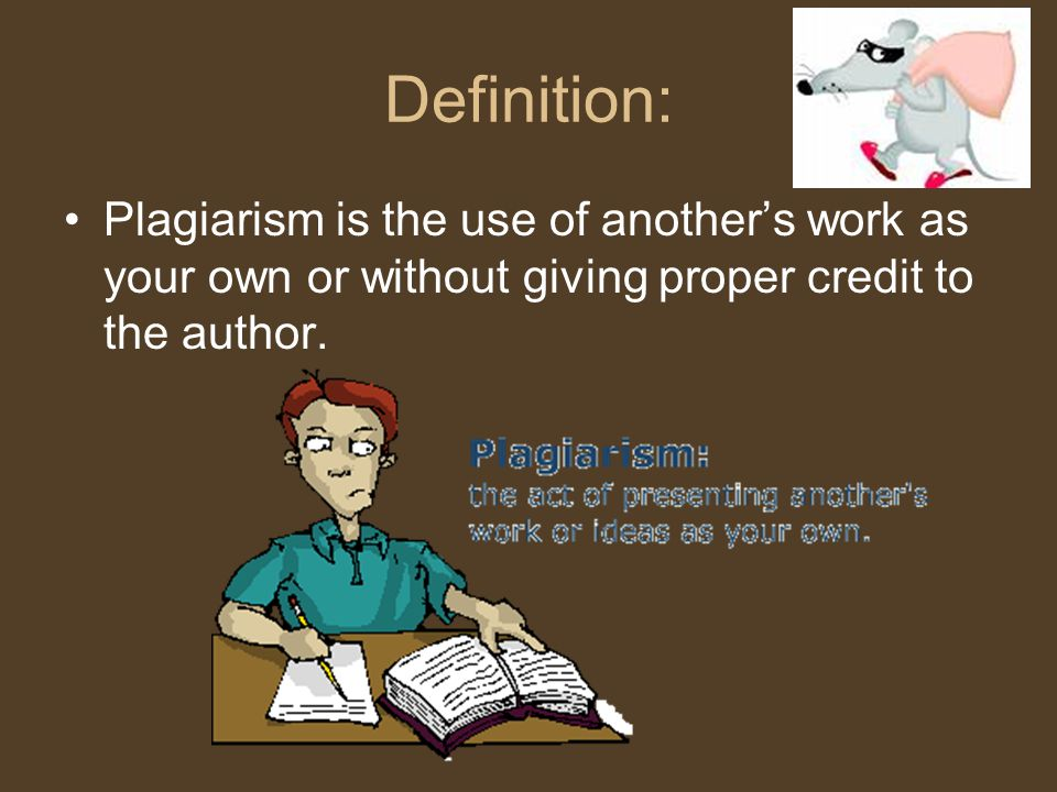 Definition: Plagiarism is the use of another's work as your own or without giving proper credit to the author.