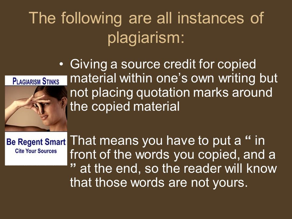 The following are all instances of plagiarism: Giving a source credit for copied material within one's own writing but not placing quotation marks around the copied material That means you have to put a in front of the words you copied, and a at the end, so the reader will know that those words are not yours.
