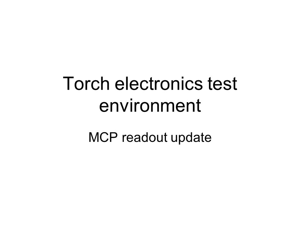 Torch electronics test environment MCP readout update