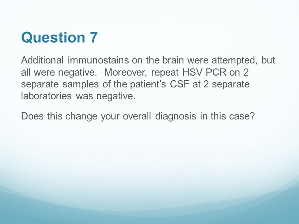 Question 7 Additional immunostains on the brain were attempted, but all were negative.