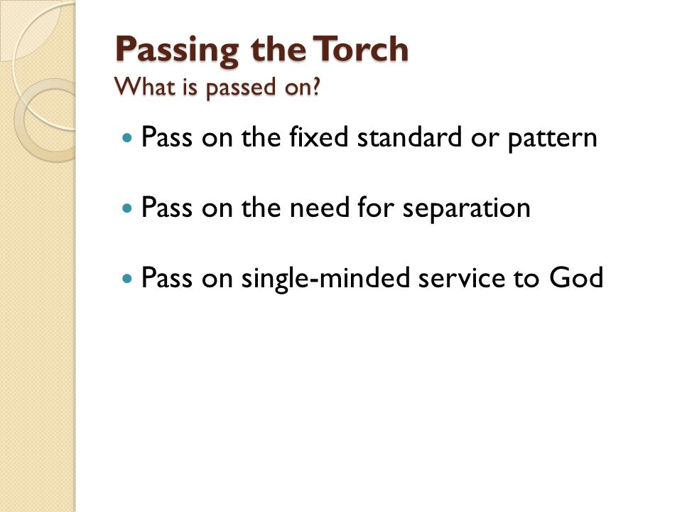 Pass on the fixed standard or pattern Pass on the need for separation Pass on single-minded service to God Passing the Torch What is passed on