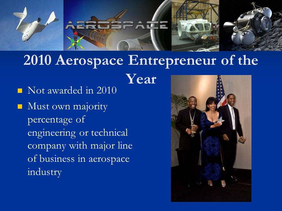 2010 Aerospace Entrepreneur of the Year Not awarded in 2010 Must own majority percentage of engineering or technical company with major line of business in aerospace industry