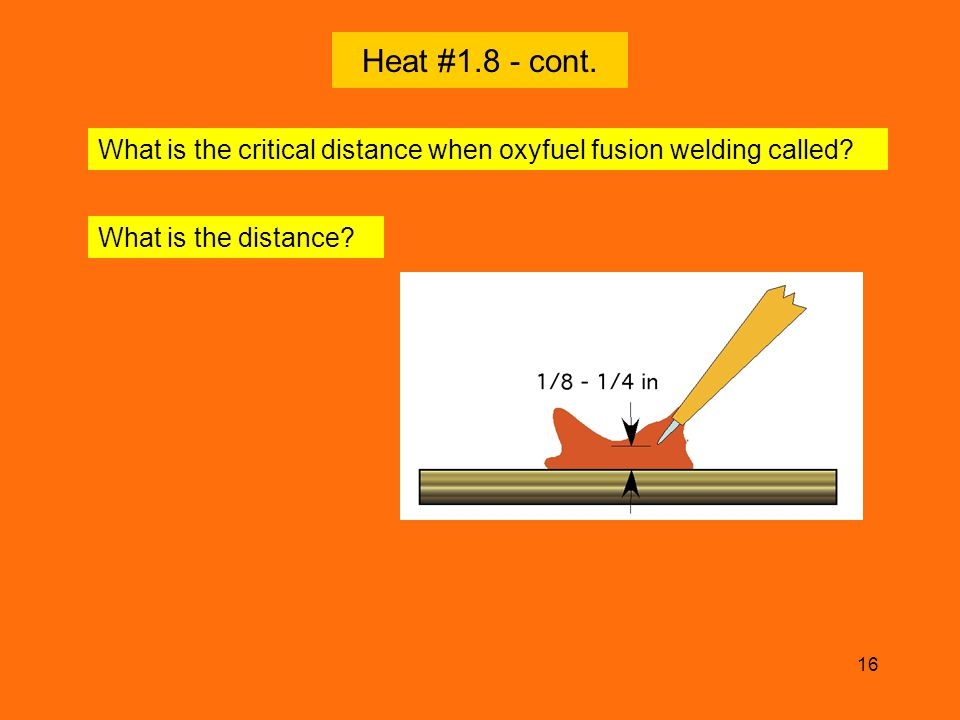 16 Heat #1.8 - cont. What is the distance? What is the critical distance when oxyfuel fusion welding called?