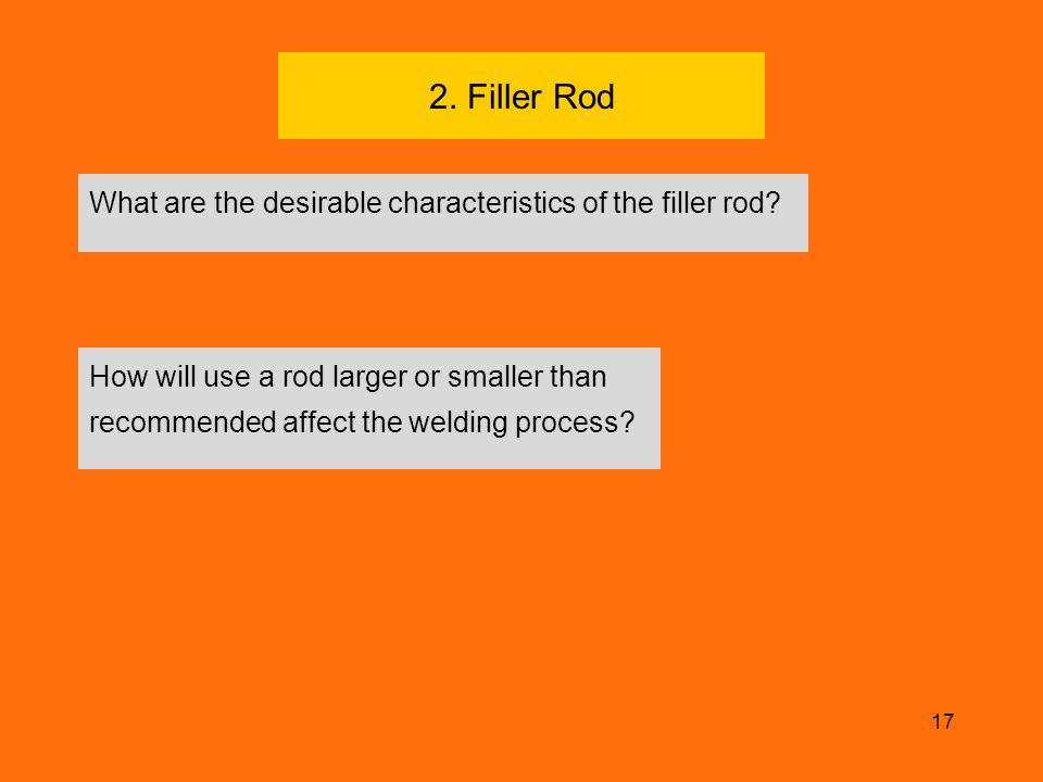 17 2. Filler Rod What are the desirable characteristics of the filler rod? How will use a rod larger or smaller than recommended affect the welding pr