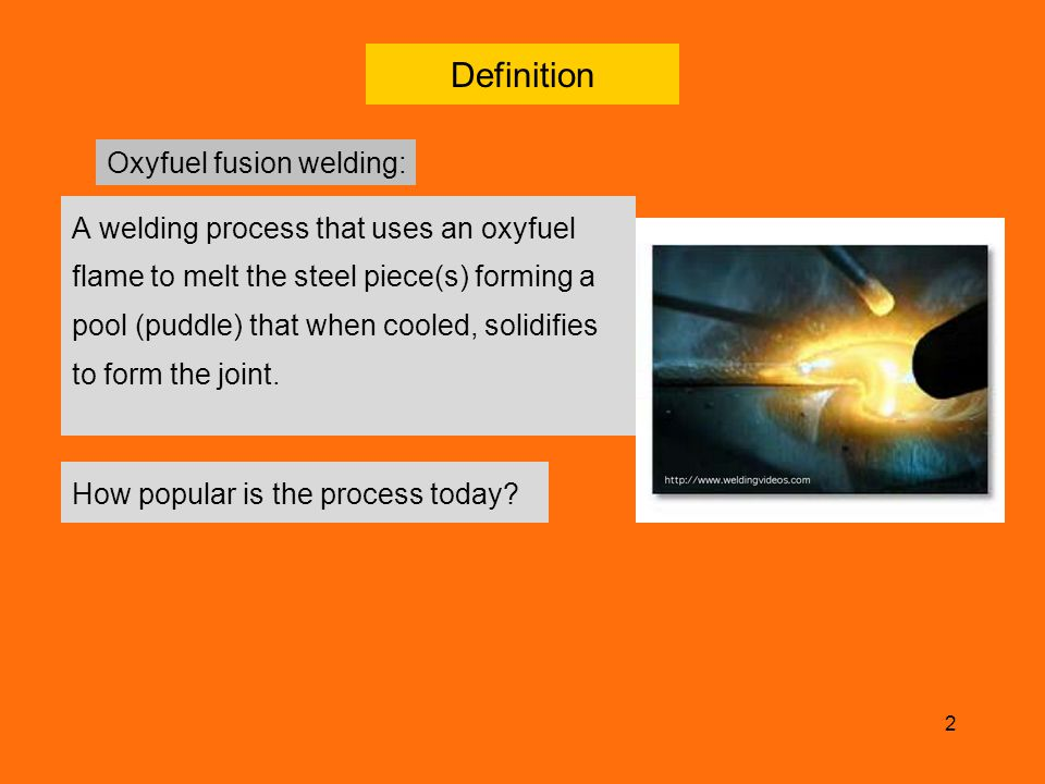 2 Definition A welding process that uses an oxyfuel flame to melt the steel piece(s) forming a pool (puddle) that when cooled, solidifies to form the