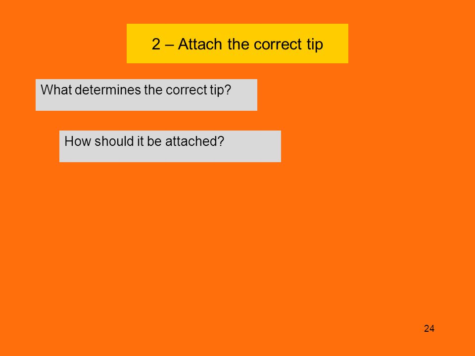 2 – Attach the correct tip What determines the correct tip? 24 How should it be attached?