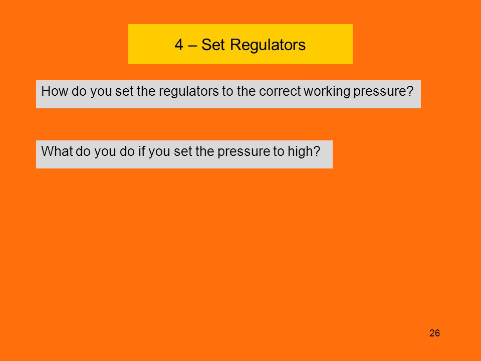 4 – Set Regulators How do you set the regulators to the correct working pressure? 26 What do you do if you set the pressure to high?
