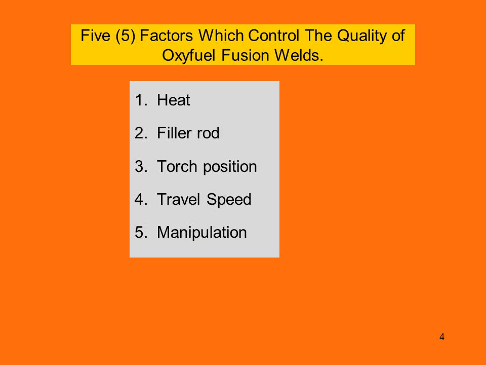4 Five (5) Factors Which Control The Quality of Oxyfuel Fusion Welds. 1. Heat 2. Filler rod 3. Torch position 4. Travel Speed 5. Manipulation