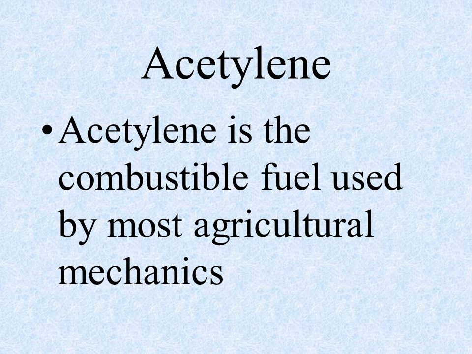 Acetylene Acetylene is the combustible fuel used by most agricultural mechanics