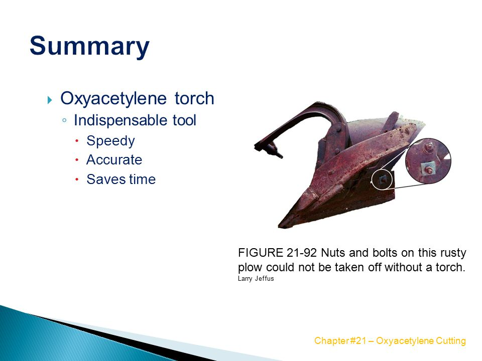  Oxyacetylene torch ◦ Indispensable tool  Speedy  Accurate  Saves time FIGURE 21-92 Nuts and bolts on this rusty plow could not be taken off without a torch.
