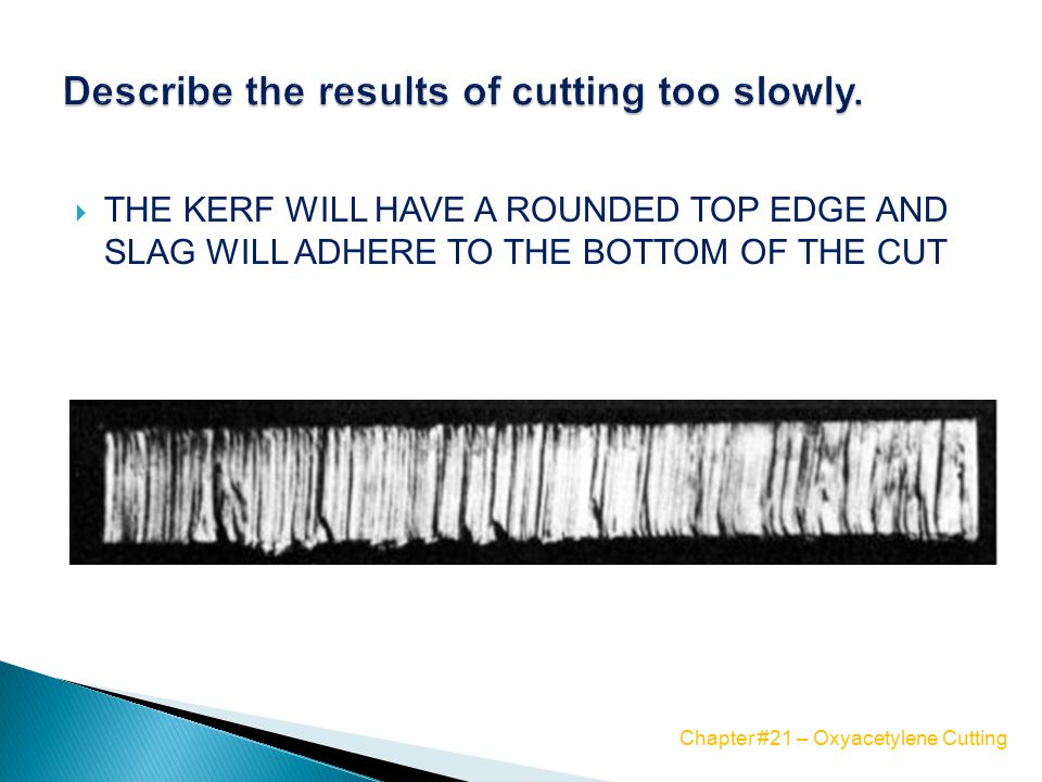  THE KERF WILL HAVE A ROUNDED TOP EDGE AND SLAG WILL ADHERE TO THE BOTTOM OF THE CUT Chapter #21 – Oxyacetylene Cutting
