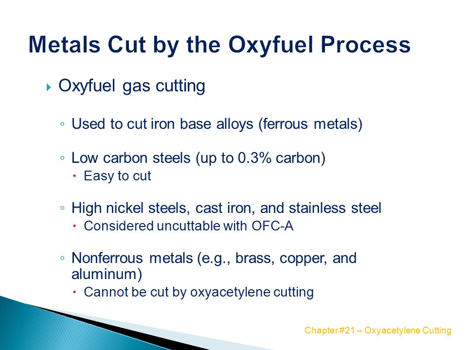  Oxyfuel gas cutting ◦ Used to cut iron base alloys (ferrous metals) ◦ Low carbon steels (up to 0.3% carbon)  Easy to cut ◦ High nickel steels, cast iron, and stainless steel  Considered uncuttable with OFC-A ◦ Nonferrous metals (e.g., brass, copper, and aluminum)  Cannot be cut by oxyacetylene cutting Chapter #21 – Oxyacetylene Cutting