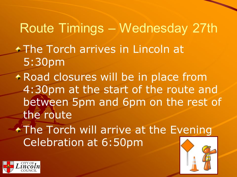 Route Timings – Thursday 28th The Torch will depart Lincoln Cathedral just before 8am Road closures will be in place from 7:30am The Torch will then leave the City Boundary by approximately 8:30am