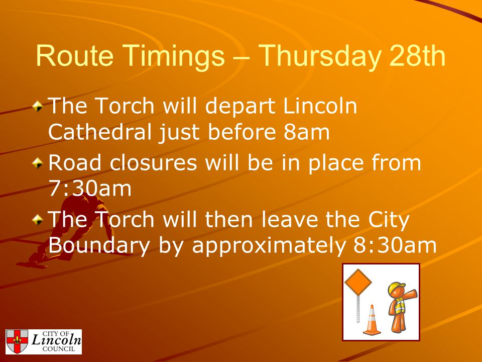 Route Timings – Thursday 28th The Torch will depart Lincoln Cathedral just before 8am Road closures will be in place from 7:30am The Torch will then l