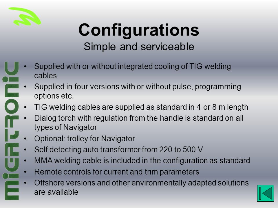 Configurations Simple and serviceable Supplied with or without integrated cooling of TIG welding cables Supplied in four versions with or without puls