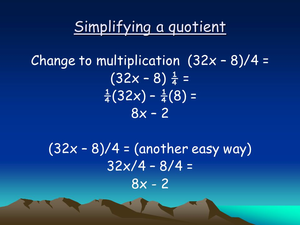 Simplifying a quotient Change to multiplication (32x – 8)/4 = (32x – 8) ¼ = ¼(32x) – ¼(8) = 8x – 2 (32x – 8)/4 = (another easy way) 32x/4 – 8/4 = 8x -