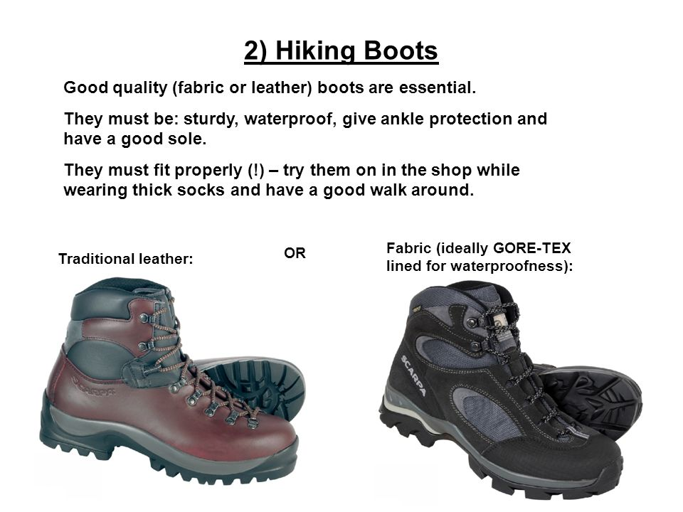 2) Hiking Boots OR Fabric (ideally GORE-TEX lined for waterproofness): Traditional leather: Good quality (fabric or leather) boots are essential.