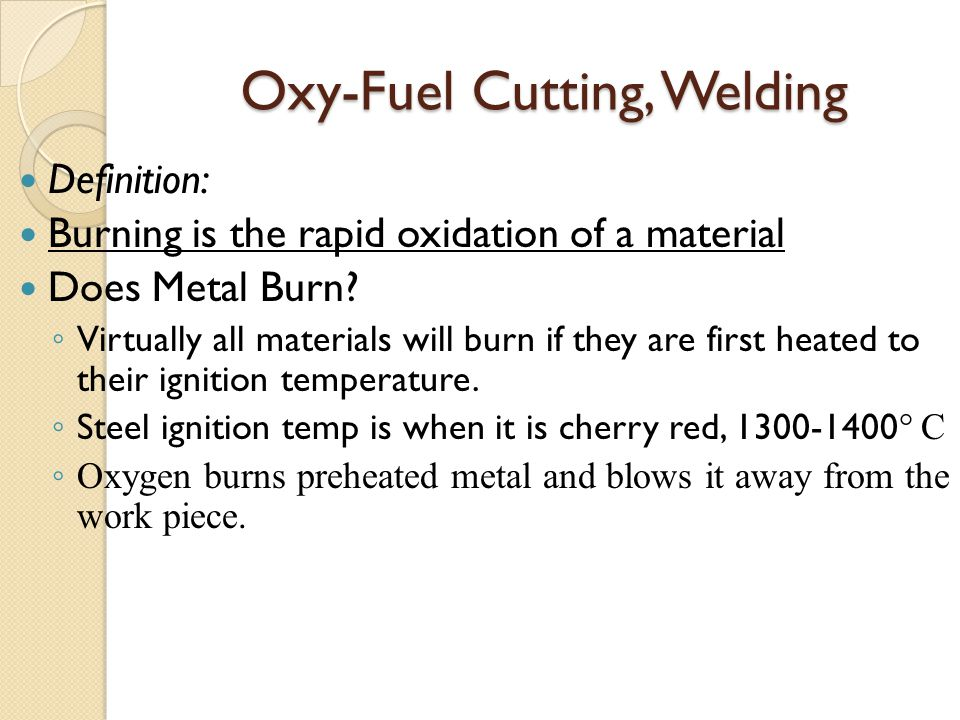 Oxy-Fuel Cutting, Welding Definition: Burning is the rapid oxidation of a material Does Metal Burn? ◦ Virtually all materials will burn if they are fi