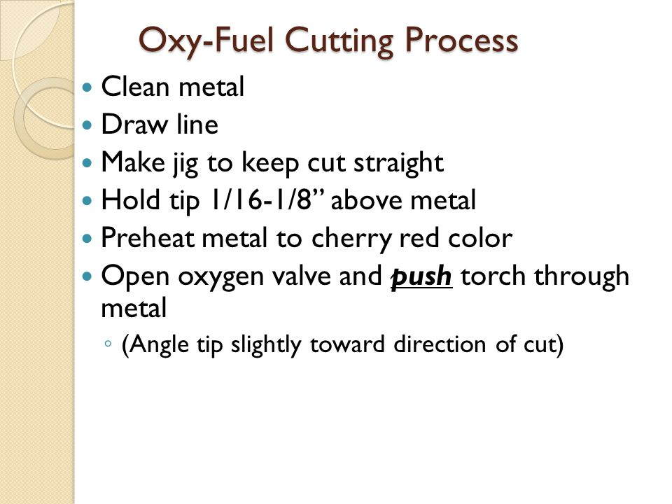 """Oxy-Fuel Cutting Process Clean metal Draw line Make jig to keep cut straight Hold tip 1/16-1/8"""" above metal Preheat metal to cherry red color Open oxy"""