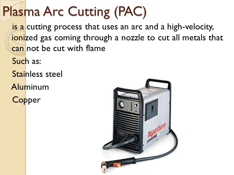 Plasma Arc Cutting (PAC) is a cutting process that uses an arc and a high-velocity, ionized gas coming through a nozzle to cut all metals that can not