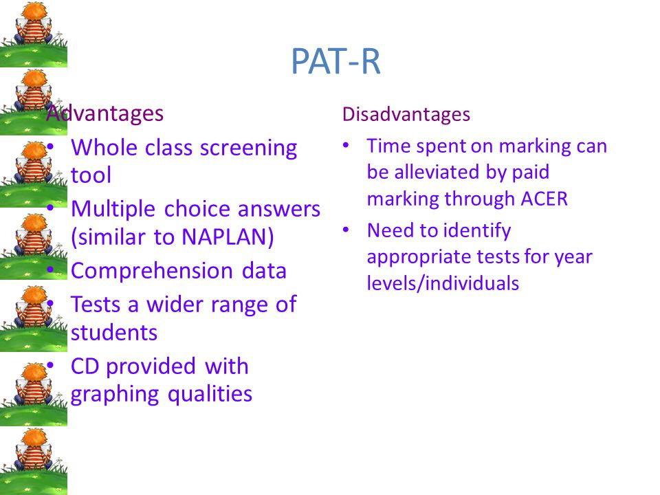 PAT-R Advantages Whole class screening tool Multiple choice answers (similar to NAPLAN) Comprehension data Tests a wider range of students CD provided with graphing qualities Disadvantages Time spent on marking can be alleviated by paid marking through ACER Need to identify appropriate tests for year levels/individuals